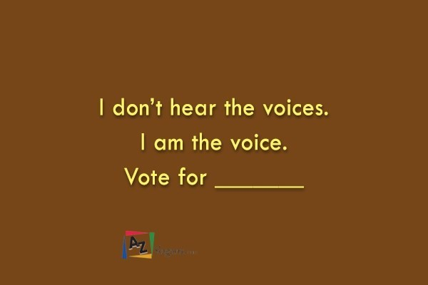 I don't hear the voices. I am the voice. Vote for _______