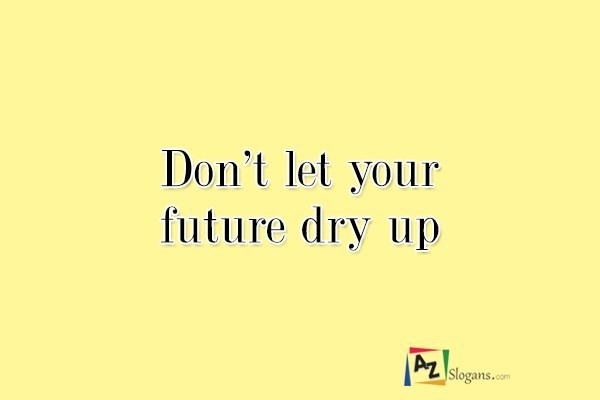Don't let your future dry up