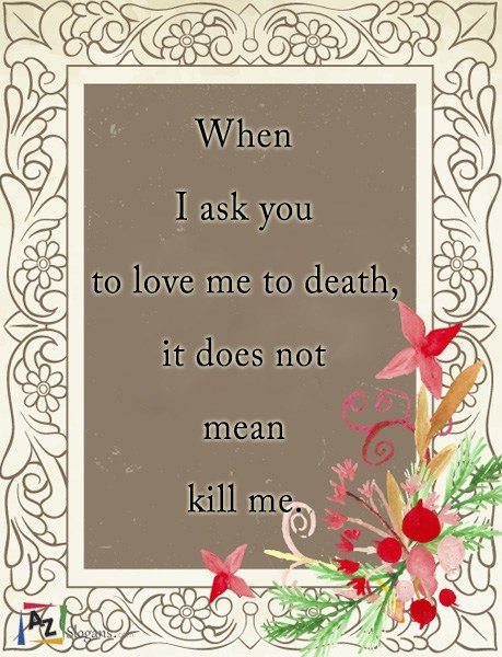 When I ask you to love me to death, it does not mean kill me.