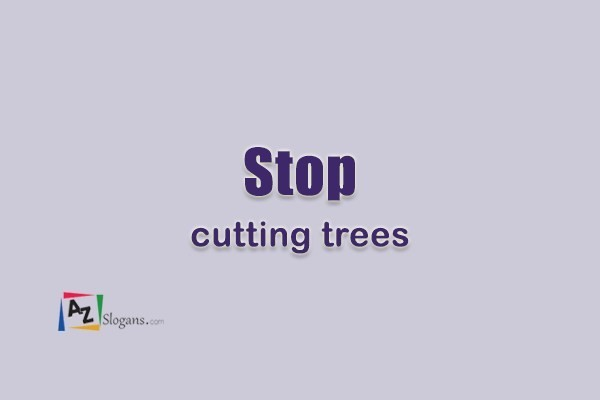Stop cutting trees