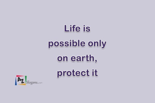Life is possible only on earth, protect it