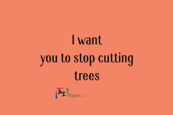 I want you to stop cutting trees