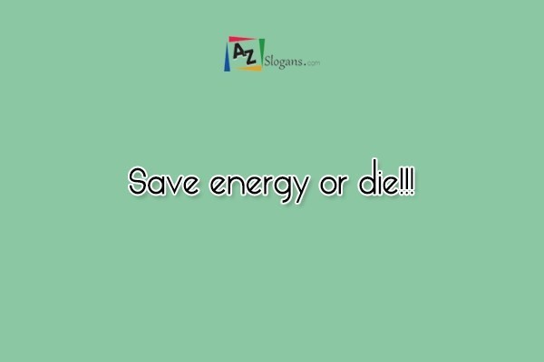 Save energy or die!!!