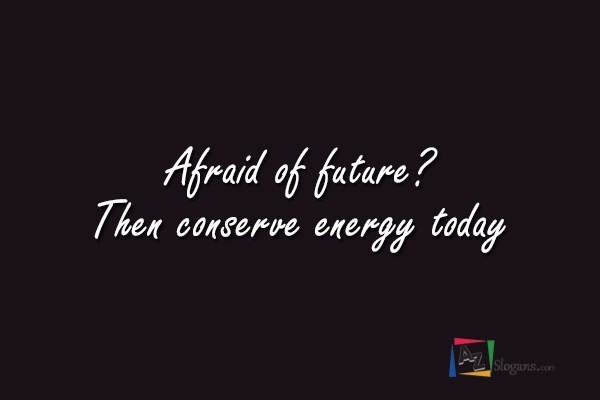 Afraid of future? Then conserve energy today