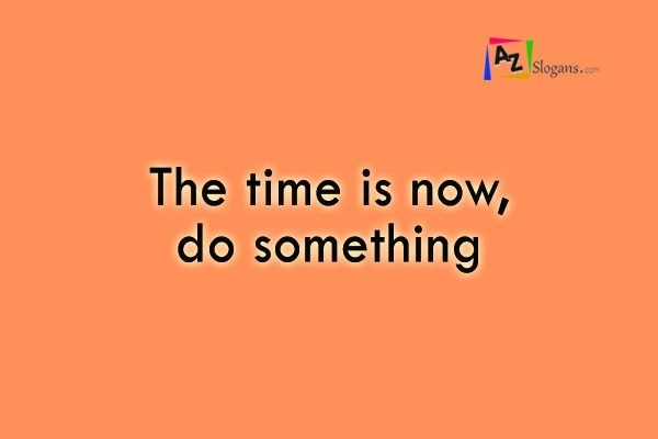 The time is now, do something