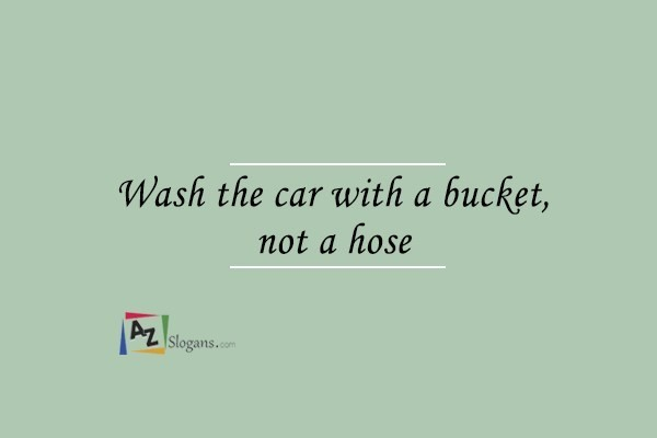 Wash the car with a bucket, not a hose