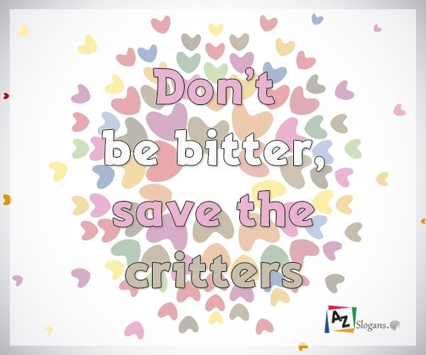 Don't be bitter, save the critters