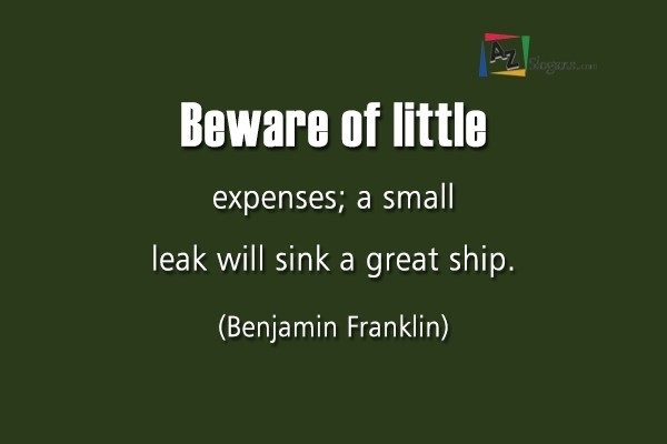 Beware of little expenses; a small leak will sink a great ship. (Benjamin Franklin)
