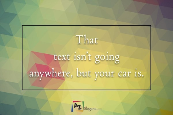 That text isn't going anywhere, but your car is.