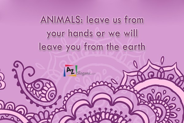 ANIMALS: leave us from your hands or we will leave you from the earth