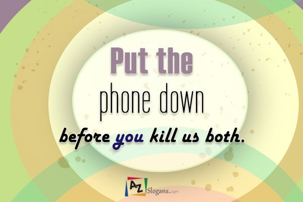 Put the phone down before you kill us both.