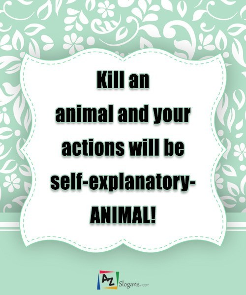 Kill an animal and your actions will be self-explanatory- ANIMAL!