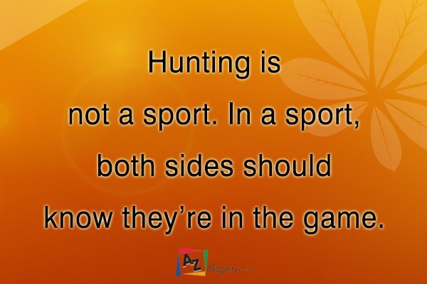 Hunting is not a sport. In a sport, both sides should know they're in the game.