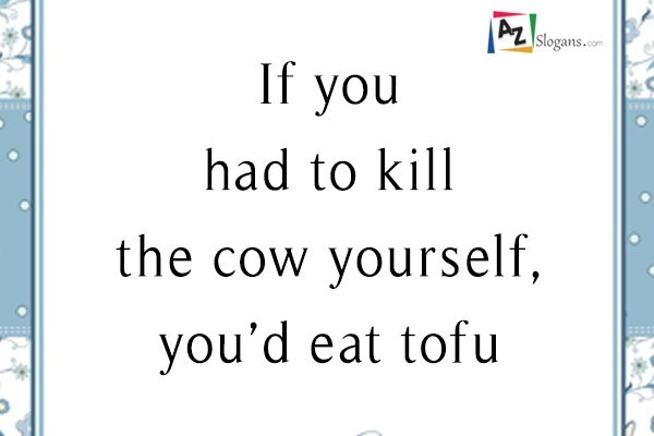 If you had to kill the cow yourself, you'd eat tofu