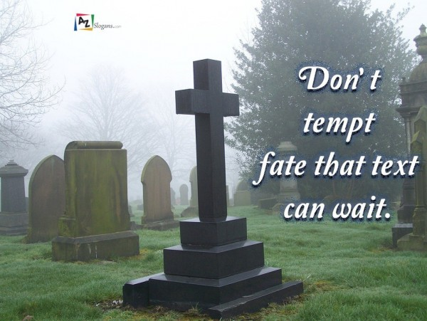 Don't tempt fate that text can wait.