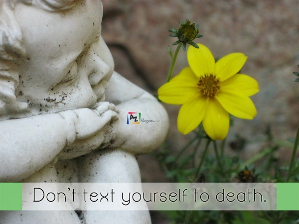 Don't text yourself to death.
