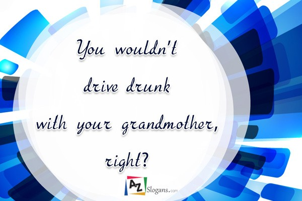 You wouldn't drive drunk with your grandmother, right?