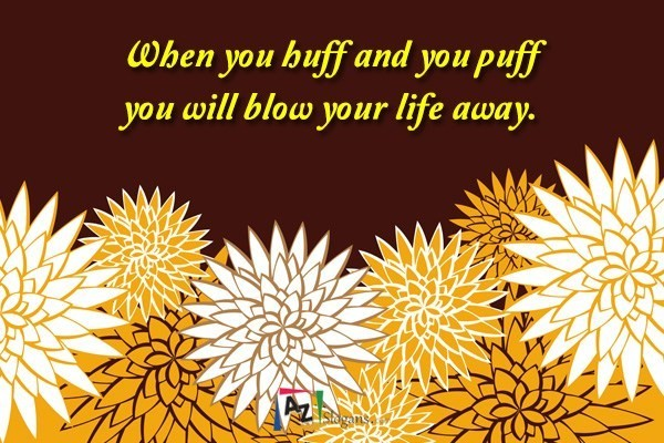 When you huff and you puff you will blow your life away.