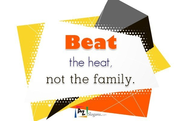 Beat the heat, not the family.