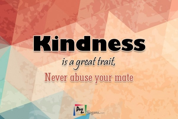 Kindness is a great trait, Never abuse your mate