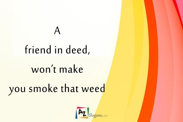 A friend in deed, won't make you smoke that weed