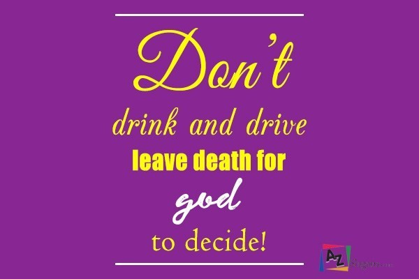 Don't drink and drive leave death for god to decide!