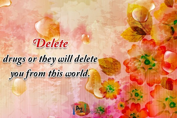 Delete drugs or they will delete you from this world.
