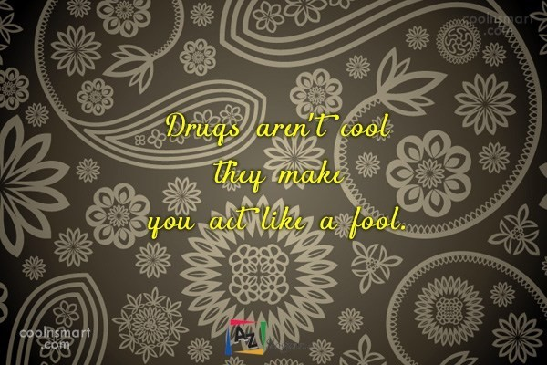 Drugs aren't cool they make you act like a fool.