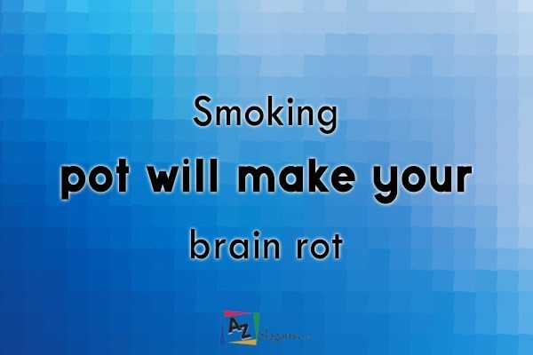 Smoking pot will make your brain rot