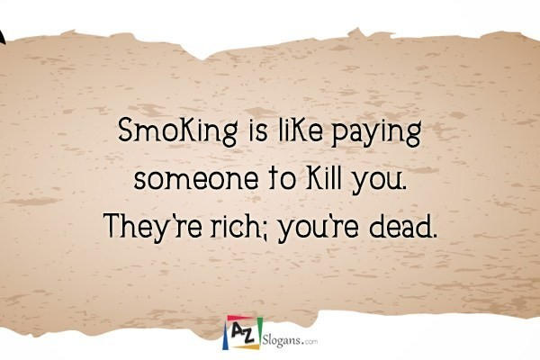 Smoking is like paying someone to kill you. They're rich; you're dead.