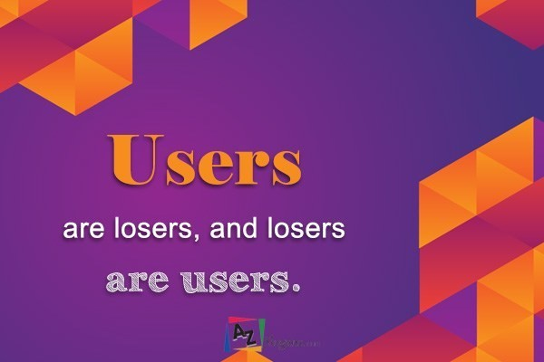 Users are losers, and losers are users.