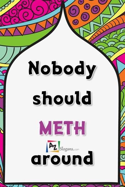 Nobody should METH around