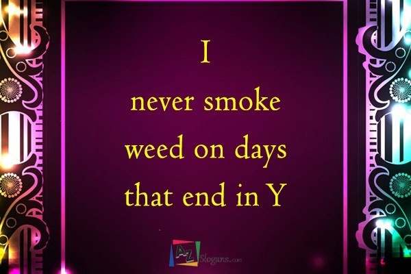 I never smoke weed on days that end in Y