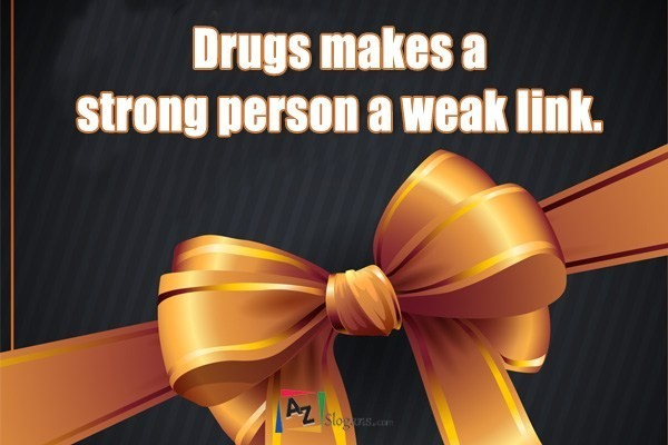 Drugs makes a strong person a weak link.