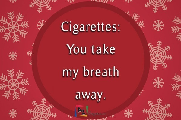 Cigarettes: You take my breath away.