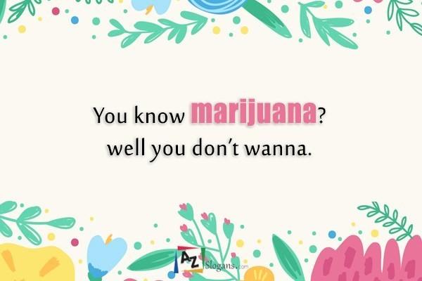 You know marijuana? well you don't wanna.
