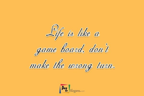 Life is like a game board, don't make the wrong turn.