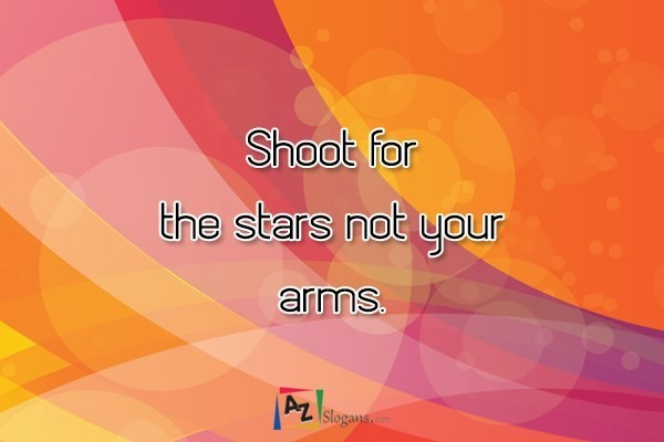 Shoot for the stars not your arms.