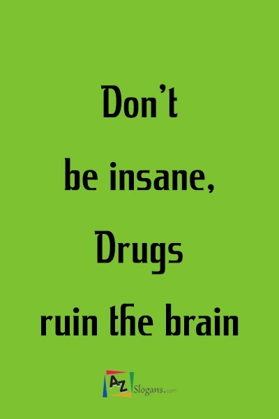 Don't be insane, Drugs ruin the brain
