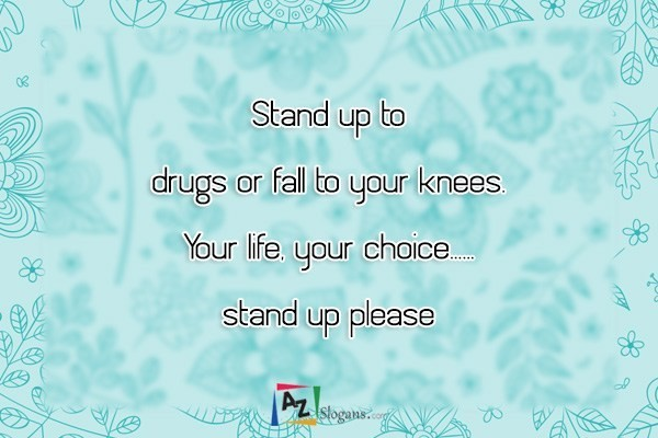 Stand up to drugs or fall to your knees. Your life, your choice…… stand up please
