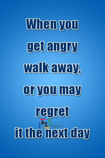 When you get angry walk away, or you may regret it the next day