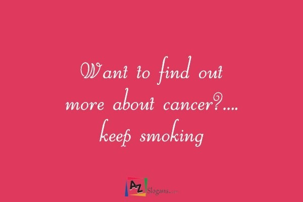 Want to find out more about cancer?…. keep smoking