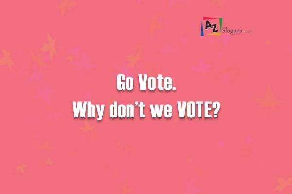 Go Vote. Why don't we VOTE?