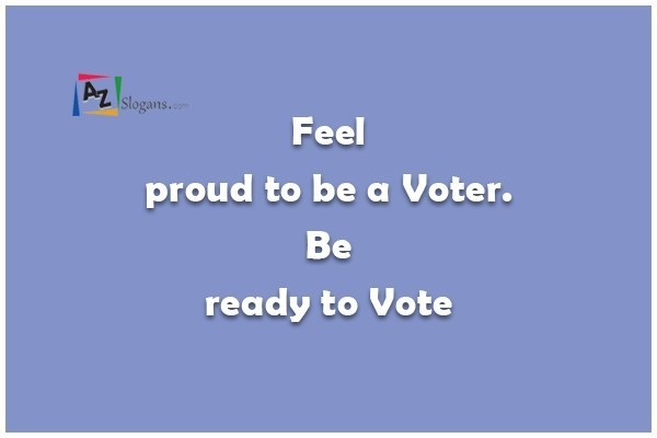 Feel proud to be a Voter. Be ready to Vote