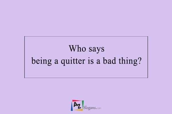 Who says being a quitter is a bad thing?