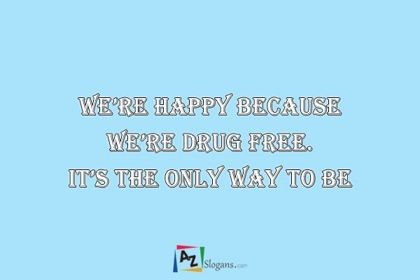 We're happy because we're drug free. It's the only way to be