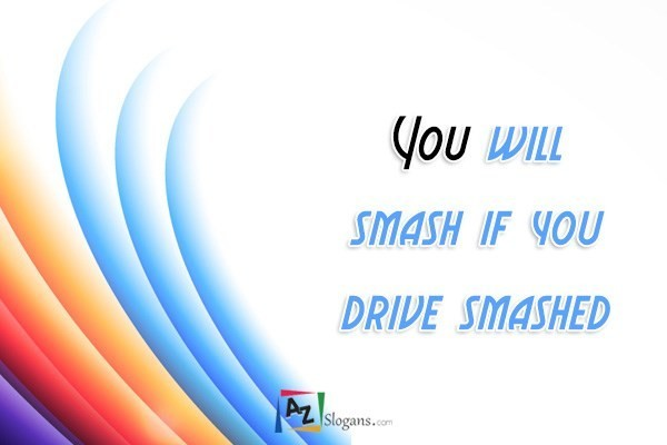 You will smash if you drive smashed