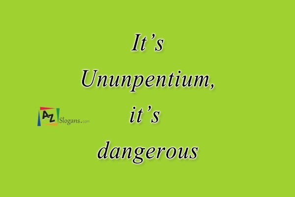 It's Ununpentium, it's dangerous