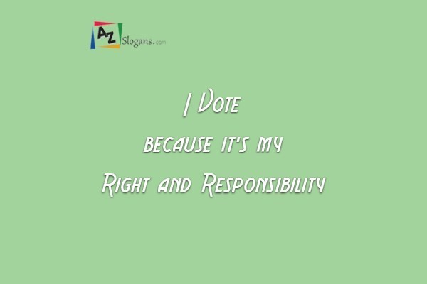 I Vote because it's my Right and Responsibility