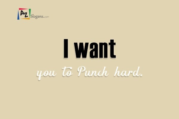 I want you to Punch hard